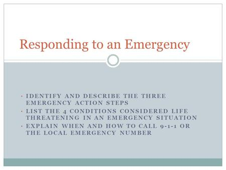 IDENTIFY AND DESCRIBE THE THREE EMERGENCY ACTION STEPS LIST THE 4 CONDITIONS CONSIDERED LIFE THREATENING IN AN EMERGENCY SITUATION EXPLAIN WHEN AND HOW.