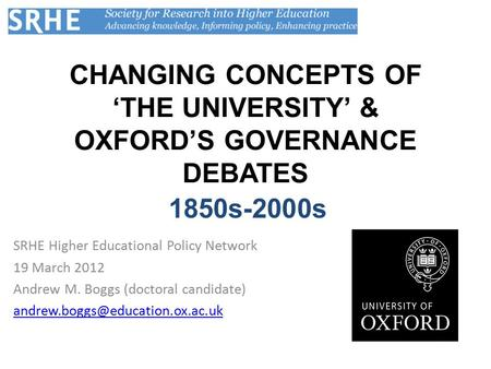 CHANGING CONCEPTS OF 'THE UNIVERSITY' & OXFORD'S GOVERNANCE DEBATES SRHE Higher Educational Policy Network 19 March 2012 Andrew M. Boggs (doctoral candidate)