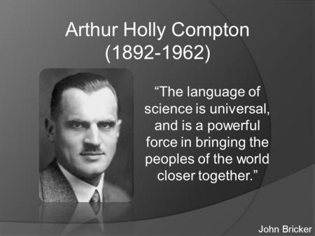"Arthur Holly Compton (1892-1962) ""The language of science is universal, and is a powerful force in bringing the peoples of the world closer together."""