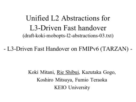 Unified L2 Abstractions for L3-Driven Fast handover (draft-koki-mobopts-l2-abstractions-03.txt) - L3-Driven Fast Handover on FMIPv6 (TARZAN) - Koki Mitani,