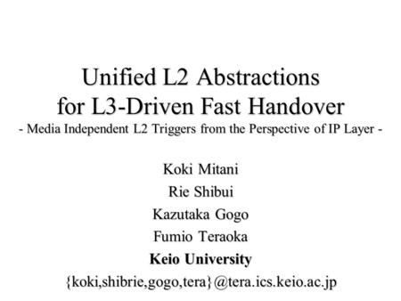 Unified L2 Abstractions for L3-Driven Fast Handover - Media Independent L2 Triggers from the Perspective of IP Layer - Koki Mitani Rie Shibui Kazutaka.