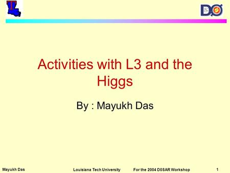 Mayukh Das 1Louisiana Tech University For the 2004 D0SAR Workshop Activities with L3 and the Higgs By : Mayukh Das.