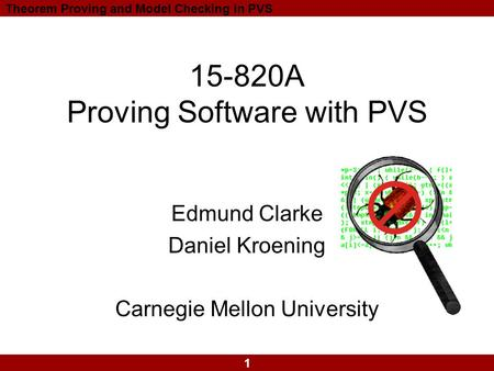 1 Theorem Proving and Model Checking in PVS 15-820A Proving Software with PVS Edmund Clarke Daniel Kroening Carnegie Mellon University.