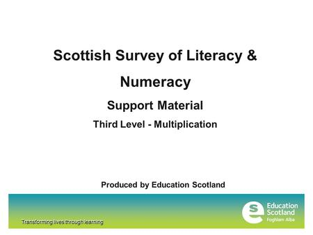 Transforming lives through learning Scottish Survey of Literacy & Numeracy Support Material Third Level - Multiplication Produced by Education Scotland.
