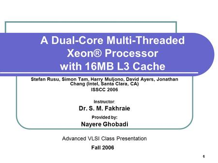 1 A Dual-Core Multi-Threaded Xeon® Processor with 16MB L3 Cache Stefan Rusu, Simon Tam, Harry Muljono, David Ayers, Jonathan Chang (Intel, Santa Clara,