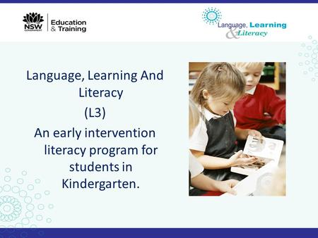 Language, Learning And Literacy (L3) An early intervention literacy program for students in Kindergarten.