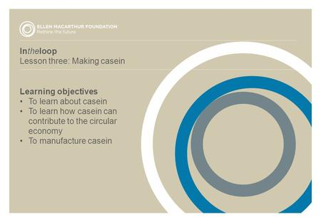 Intheloop Lesson three: Making casein Learning objectives To learn about casein To learn how casein can contribute to the circular economy To manufacture.