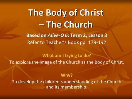 The Body of Christ – The Church Based on Alive-O 6: Term 2, Lesson 3 Refer to Teacher's Book pp. 179-192 What am I trying to do? To explore the image of.