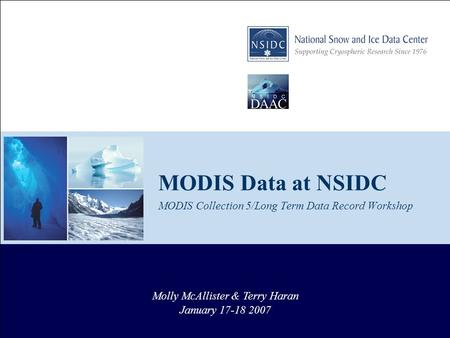 MODIS Data at NSIDC MODIS Collection 5/Long Term Data Record Workshop Molly McAllister & Terry Haran January 17-18 2007.