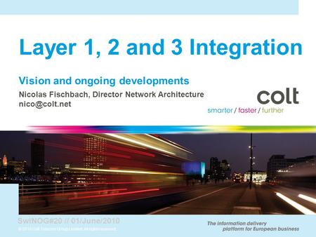 © 2010 Colt Telecom Group Limited. All rights reserved. Layer 1, 2 and 3 Integration Vision and ongoing developments Nicolas Fischbach, Director Network.