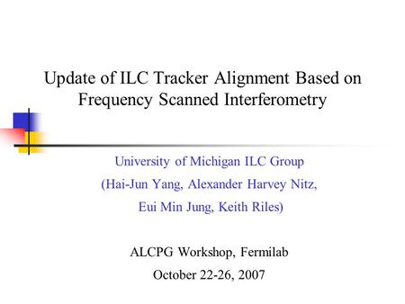 Update of ILC Tracker Alignment Based on Frequency Scanned Interferometry University of Michigan ILC Group (Hai-Jun Yang, Alexander Harvey Nitz, Eui Min.