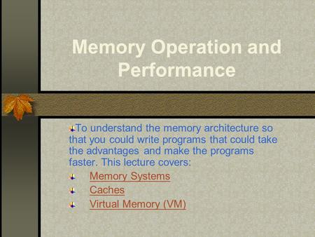 Memory Operation and Performance To understand the memory architecture so that you could write programs that could take the advantages and make the programs.