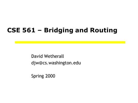 CSE 561 – Bridging and Routing David Wetherall Spring 2000.