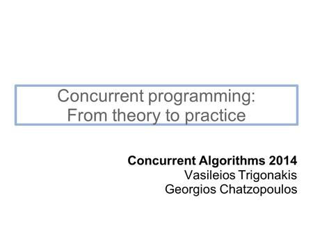 Concurrent programming: From theory to practice Concurrent Algorithms 2014 Vasileios Trigonakis Georgios Chatzopoulos.