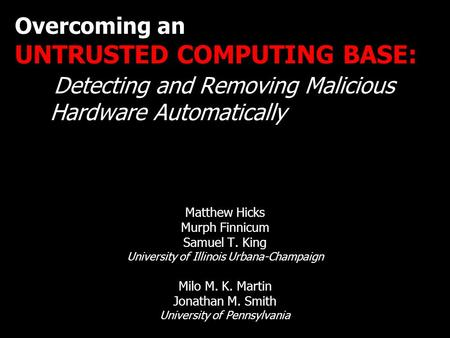 Overcoming an UNTRUSTED COMPUTING BASE: Detecting and Removing Malicious Hardware Automatically Matthew Hicks Murph Finnicum Samuel T. King University.