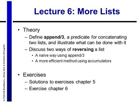 © Patrick Blackburn, Johan Bos & Kristina Striegnitz Lecture 6: More Lists Theory –Define append/3, a predicate for concatenating two lists, and illustrate.