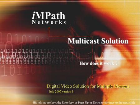 Digital Video Solution for Multiple Viewers i MPath N e t w o r k s Multicast Solution How does it work ? Hit left mouse key, the Enter key or Page Up.