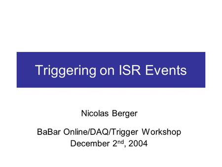 Triggering on ISR Events Nicolas Berger BaBar Online/DAQ/Trigger Workshop December 2 nd, 2004.