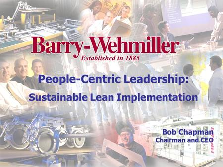Bob Chapman Chairman and CEO People-Centric Leadership: Sustainable Lean Implementation.