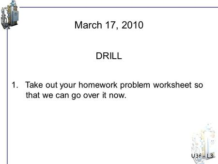 U3f – L3 1. Take out your homework problem worksheet so that we can go over it now. March 17, 2010 DRILL.