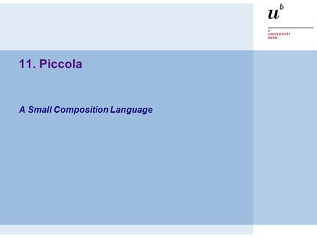 A Small Composition Language 11. Piccola. © 2003, Oscar Nierstrasz PS — Piccola 1.2  Applications = Components + Scripts  Piccola layers  Forms + Agents.