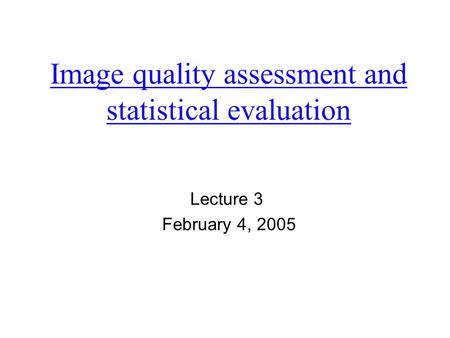 Image quality assessment and statistical evaluation Lecture 3 February 4, 2005.