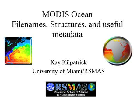 MODIS Ocean Filenames, Structures, and useful metadata Kay Kilpatrick University of Miami/RSMAS.