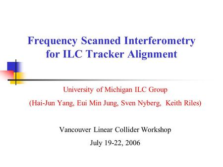 Frequency Scanned Interferometry for ILC Tracker Alignment University of Michigan ILC Group (Hai-Jun Yang, Eui Min Jung, Sven Nyberg, Keith Riles) Vancouver.