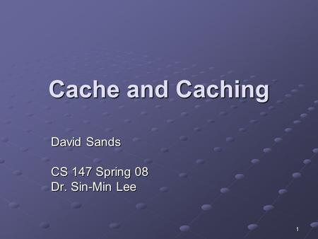 1 Cache and Caching David Sands CS 147 Spring 08 Dr. Sin-Min Lee.