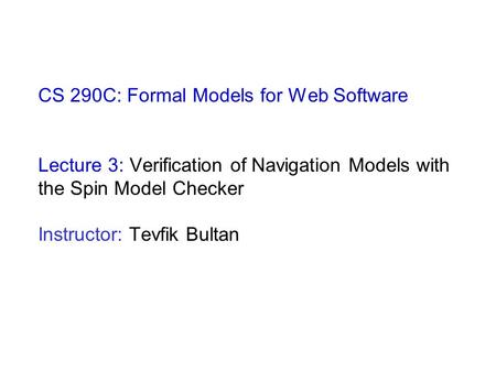 CS 290C: Formal Models for Web Software Lecture 3: Verification of Navigation Models with the Spin Model Checker Instructor: Tevfik Bultan.