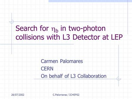 26/07/2002C.Palomares / ICHEP02 Search for  b in two-photon collisions with L3 Detector at LEP Carmen Palomares CERN On behalf of L3 Collaboration.