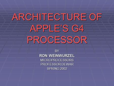 ARCHITECTURE OF APPLE'S G4 PROCESSOR BY RON WEINWURZEL MICROPROCESSORS PROFESSOR DEWAR SPRING 2002.
