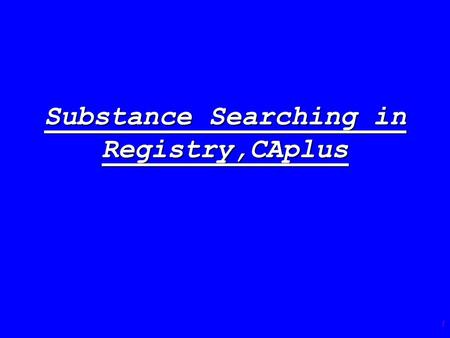 1 Substance Searching in Registry,CAplus. 2 The Registry File is the recommended starting point for substance searching in CAS databases (also for Marpat)