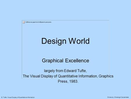 Slides by: Sheelagh Carpendale E. Tufte: Visual Display of Quantitative Information Design World Graphical Excellence largely from Edward Tufte, The Visual.