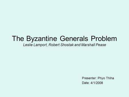 The Byzantine Generals Problem Leslie Lamport, Robert Shostak and Marshall Pease Presenter: Phyo Thiha Date: 4/1/2008.