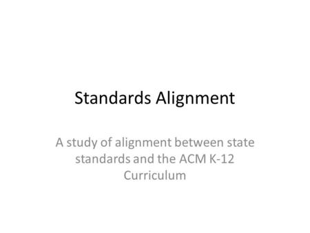 Standards Alignment A study of alignment between state standards and the ACM K-12 Curriculum.