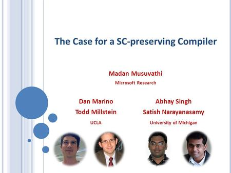 The Case for a SC-preserving Compiler Madan Musuvathi Microsoft Research Dan Marino Todd Millstein UCLA University of Michigan Abhay Singh Satish Narayanasamy.