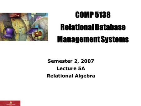 COMP 5138 Relational Database Management Systems Semester 2, 2007 Lecture 5A Relational Algebra.