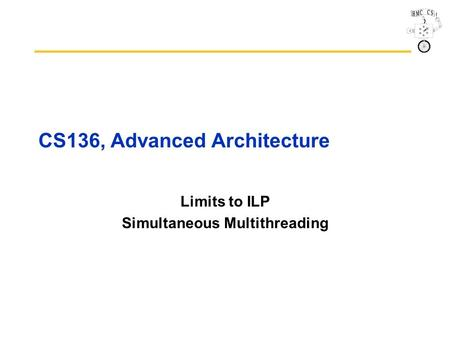 CS136, Advanced Architecture Limits to ILP Simultaneous Multithreading.