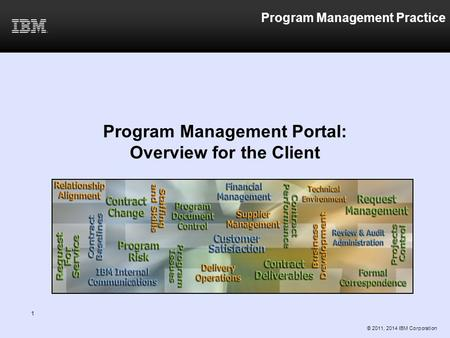 Program Management Practice Program Management Portal: Overview for the Client © 2011, 2014 IBM Corporation 1.