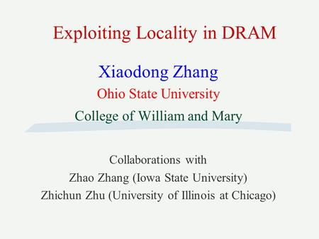 Exploiting Locality in DRAM Xiaodong Zhang Ohio State University College of William and Mary Collaborations with Zhao Zhang (Iowa State University) Zhichun.