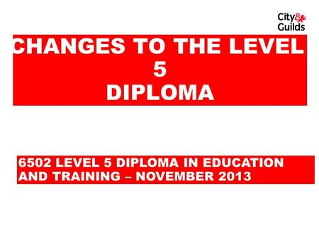CHANGES TO THE LEVEL 5 DIPLOMA 6502 LEVEL 5 DIPLOMA IN EDUCATION AND TRAINING – NOVEMBER 2013.