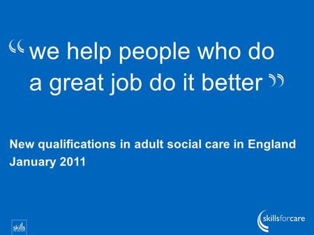 We help people who do a great job do it better New qualifications in adult social care in England January 2011.