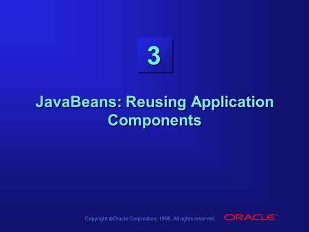 Copyright  Oracle Corporation, 1998. All rights reserved. 3 JavaBeans: Reusing Application Components.