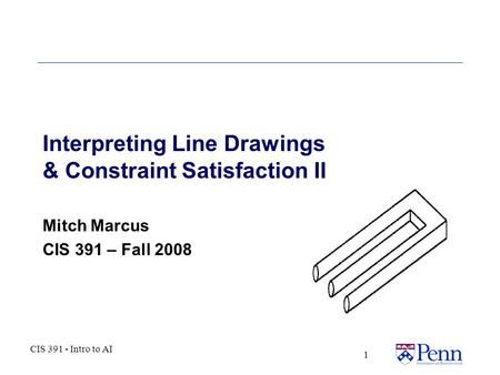 CIS 391 - Intro to AI 1 Interpreting Line Drawings & Constraint Satisfaction II Mitch Marcus CIS 391 – Fall 2008.