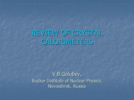 REVIEW OF CRYSTAL CALORIMETERS V.B.Golubev, Budker Institute of Nuclear Physics, Novosibirsk, Russia.