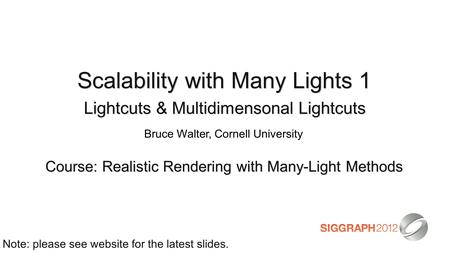 Scalability with Many Lights 1 Lightcuts & Multidimensonal Lightcuts Course: Realistic Rendering with Many-Light Methods Note: please see website for the.
