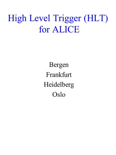 High Level Trigger (HLT) for ALICE Bergen Frankfurt Heidelberg Oslo.