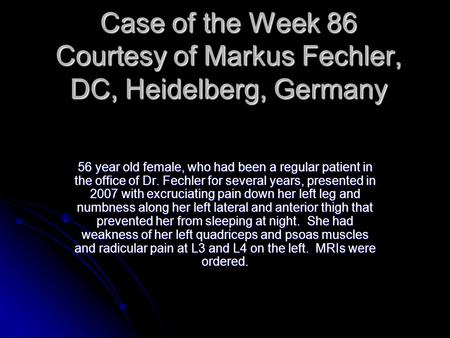 Case of the Week 86 Courtesy of Markus Fechler, DC, Heidelberg, Germany 56 year old female, who had been a regular patient in the office of Dr. Fechler.