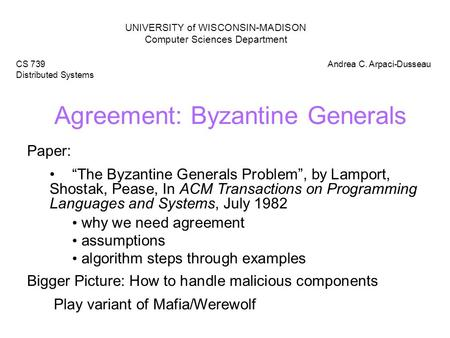 "Agreement: Byzantine Generals UNIVERSITY of WISCONSIN-MADISON Computer Sciences Department CS 739 Distributed Systems Andrea C. Arpaci-Dusseau Paper: ""The."
